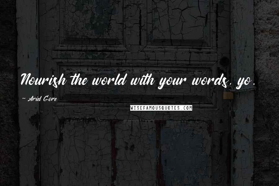Ariel Gore quotes: Nourish the world with your words, yo.