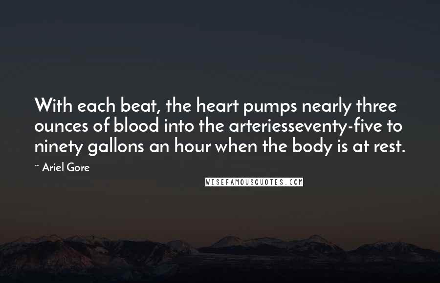 Ariel Gore quotes: With each beat, the heart pumps nearly three ounces of blood into the arteriesseventy-five to ninety gallons an hour when the body is at rest.