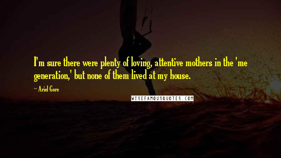 Ariel Gore quotes: I'm sure there were plenty of loving, attentive mothers in the 'me generation,' but none of them lived at my house.