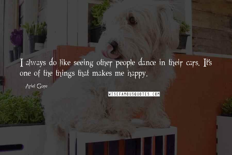 Ariel Gore quotes: I always do like seeing other people dance in their cars. It's one of the things that makes me happy.