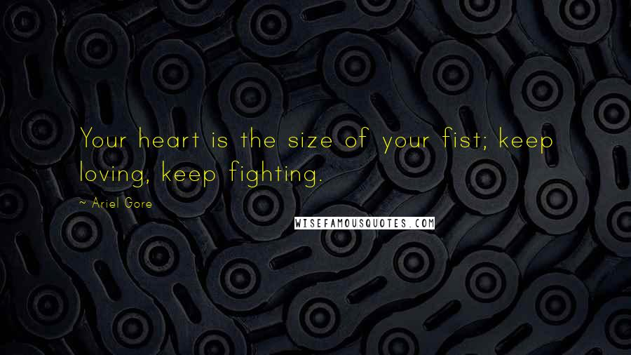 Ariel Gore quotes: Your heart is the size of your fist; keep loving, keep fighting.