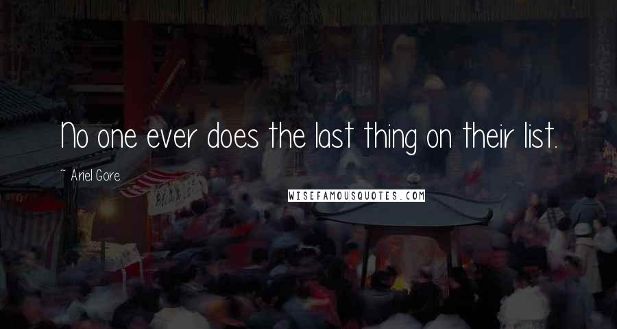 Ariel Gore quotes: No one ever does the last thing on their list.