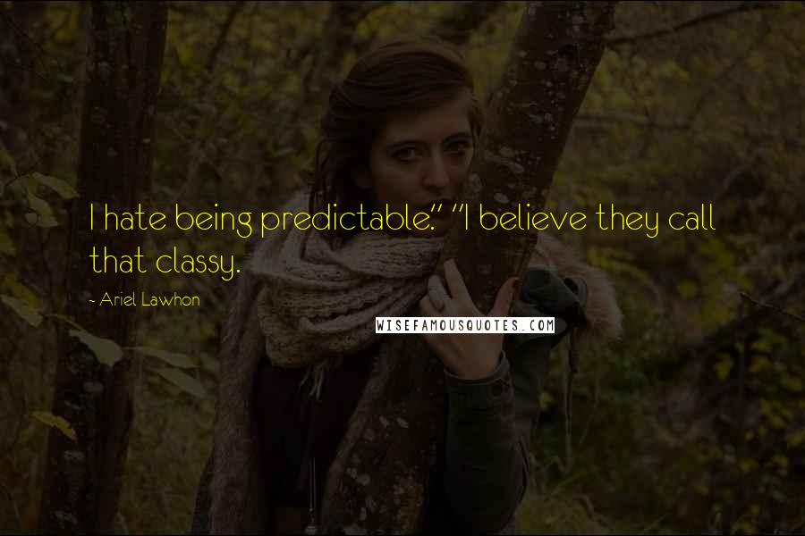 """Ariel Lawhon quotes: I hate being predictable."""" """"I believe they call that classy."""