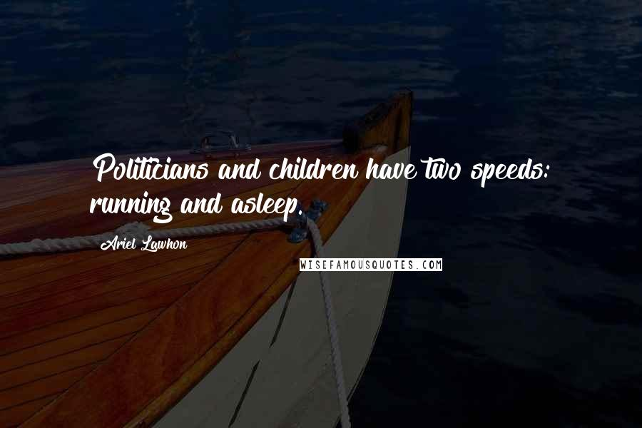 Ariel Lawhon quotes: Politicians and children have two speeds: running and asleep.