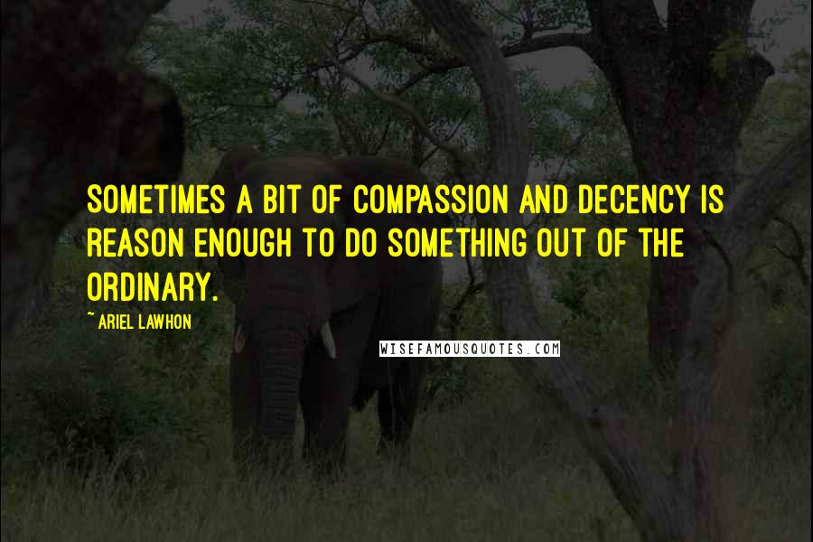 Ariel Lawhon quotes: Sometimes a bit of compassion and decency is reason enough to do something out of the ordinary.