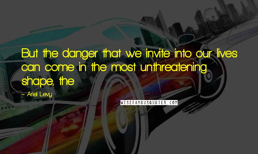 Ariel Levy quotes: But the danger that we invite into our lives can come in the most unthreatening shape, the