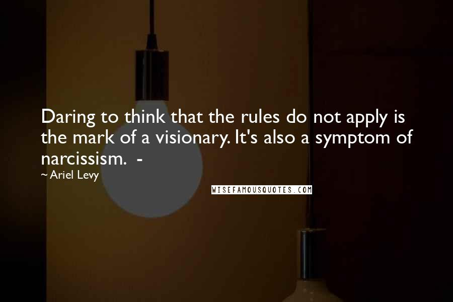 Ariel Levy quotes: Daring to think that the rules do not apply is the mark of a visionary. It's also a symptom of narcissism. -