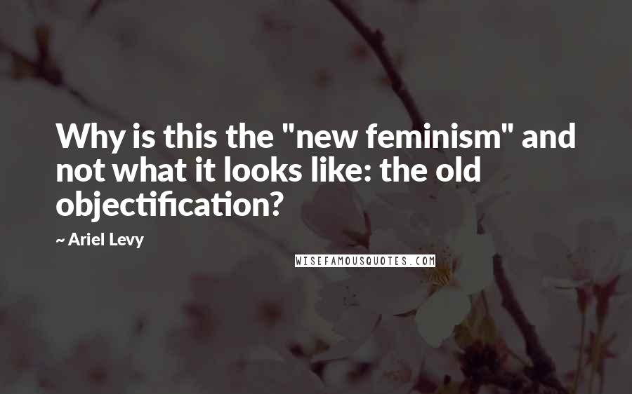 """Ariel Levy quotes: Why is this the """"new feminism"""" and not what it looks like: the old objectification?"""