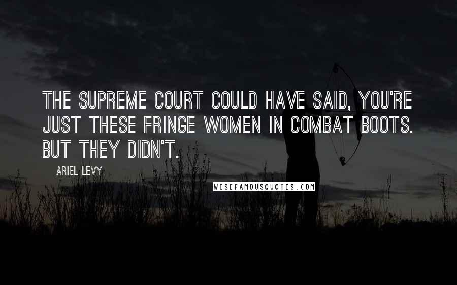 Ariel Levy quotes: The Supreme Court could have said, You're just these fringe women in combat boots. But they didn't.