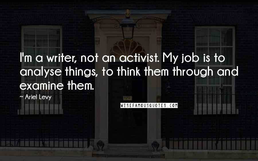 Ariel Levy quotes: I'm a writer, not an activist. My job is to analyse things, to think them through and examine them.
