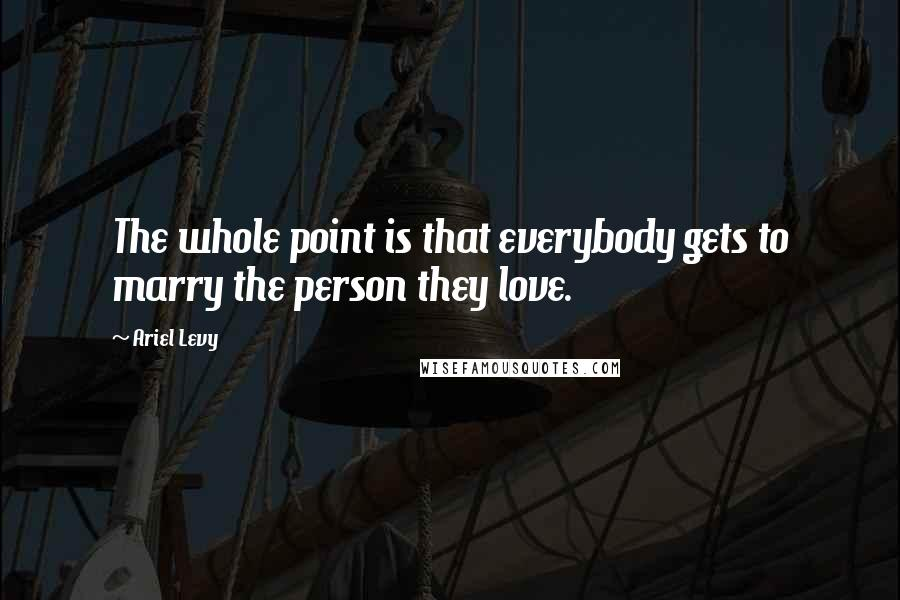 Ariel Levy quotes: The whole point is that everybody gets to marry the person they love.