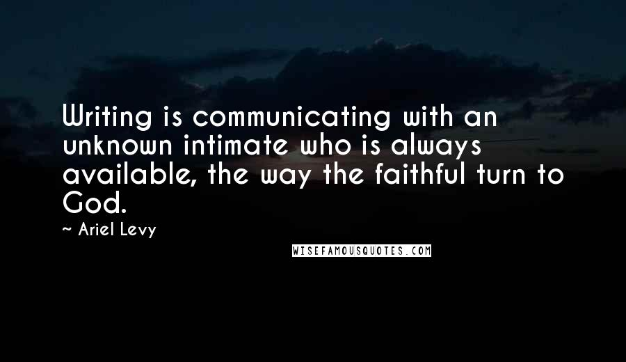 Ariel Levy quotes: Writing is communicating with an unknown intimate who is always available, the way the faithful turn to God.
