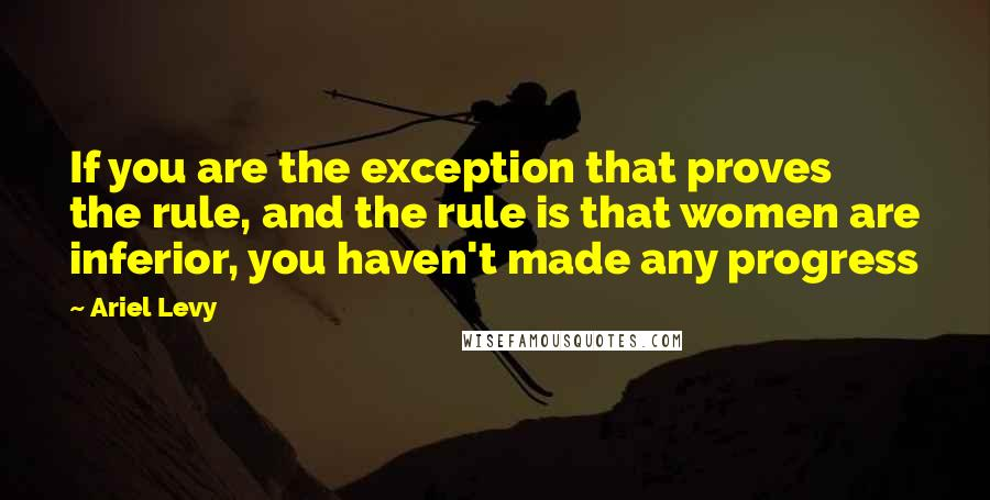 Ariel Levy quotes: If you are the exception that proves the rule, and the rule is that women are inferior, you haven't made any progress