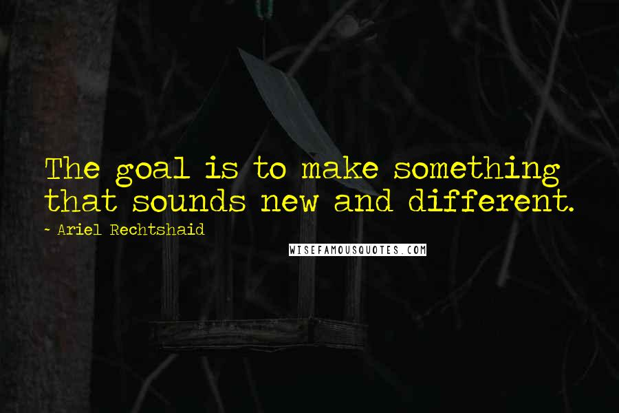 Ariel Rechtshaid quotes: The goal is to make something that sounds new and different.