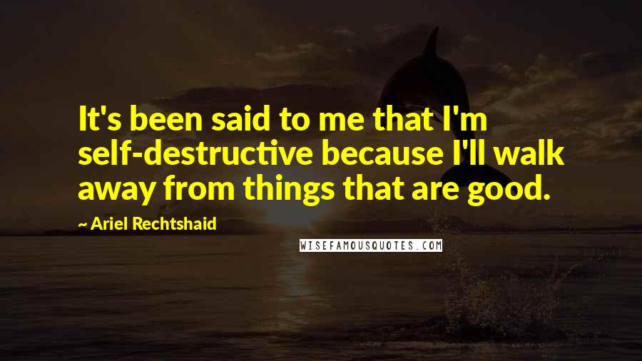 Ariel Rechtshaid quotes: It's been said to me that I'm self-destructive because I'll walk away from things that are good.