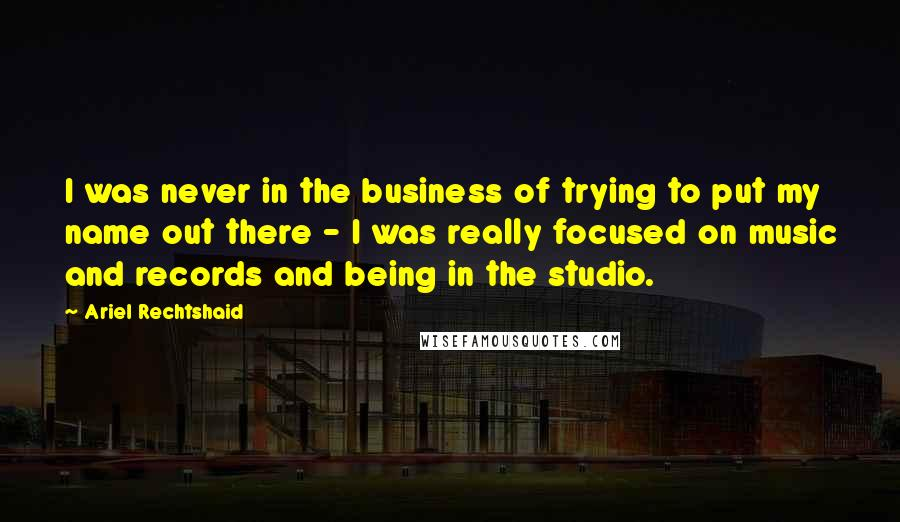 Ariel Rechtshaid quotes: I was never in the business of trying to put my name out there - I was really focused on music and records and being in the studio.