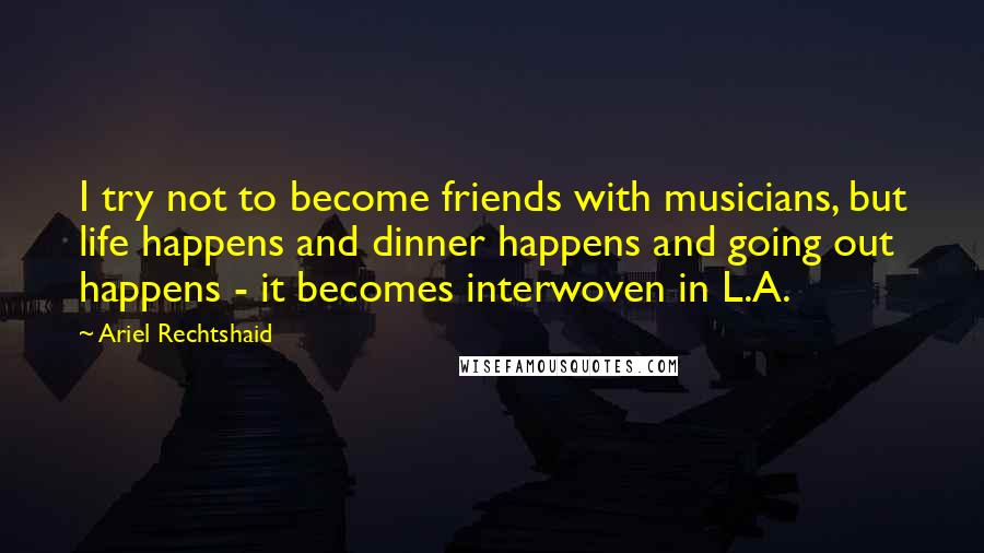 Ariel Rechtshaid quotes: I try not to become friends with musicians, but life happens and dinner happens and going out happens - it becomes interwoven in L.A.