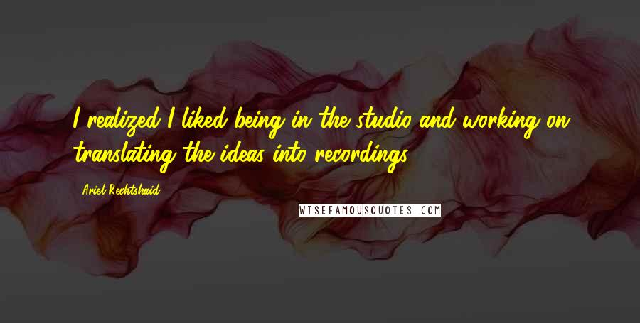 Ariel Rechtshaid quotes: I realized I liked being in the studio and working on translating the ideas into recordings.