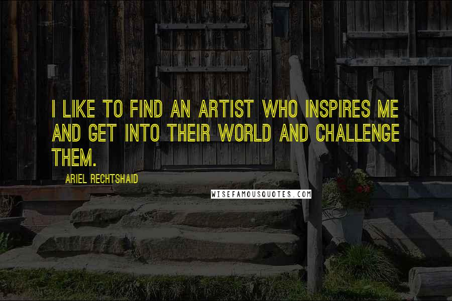 Ariel Rechtshaid quotes: I like to find an artist who inspires me and get into their world and challenge them.