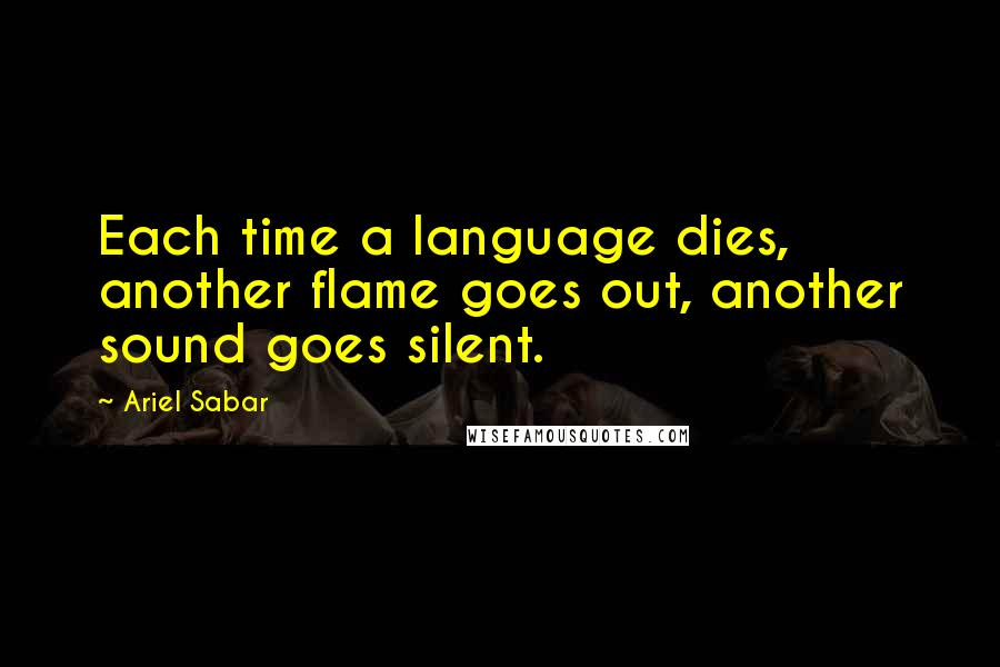 Ariel Sabar quotes: Each time a language dies, another flame goes out, another sound goes silent.