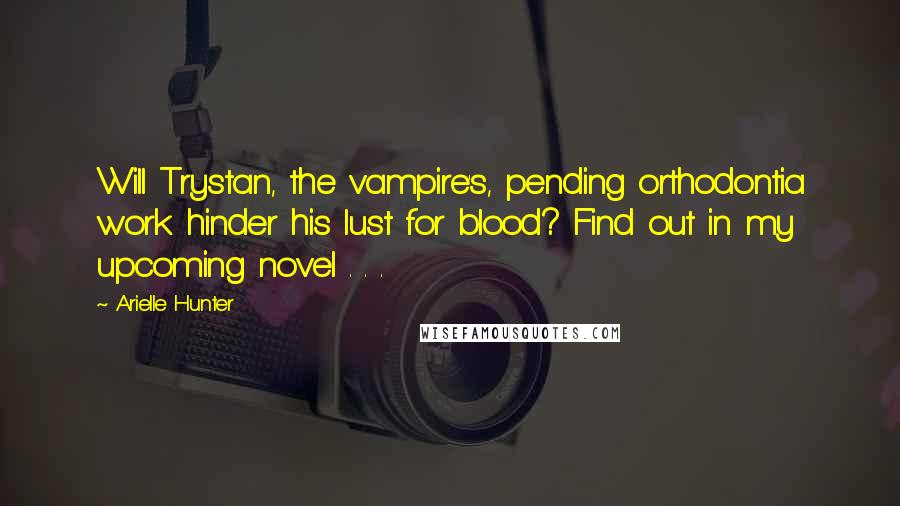Arielle Hunter quotes: Will Trystan, the vampire's, pending orthodontia work hinder his lust for blood? Find out in my upcoming novel . . .
