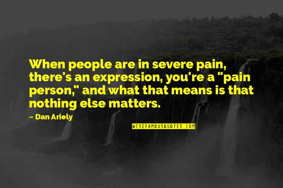 Ariely Quotes By Dan Ariely: When people are in severe pain, there's an