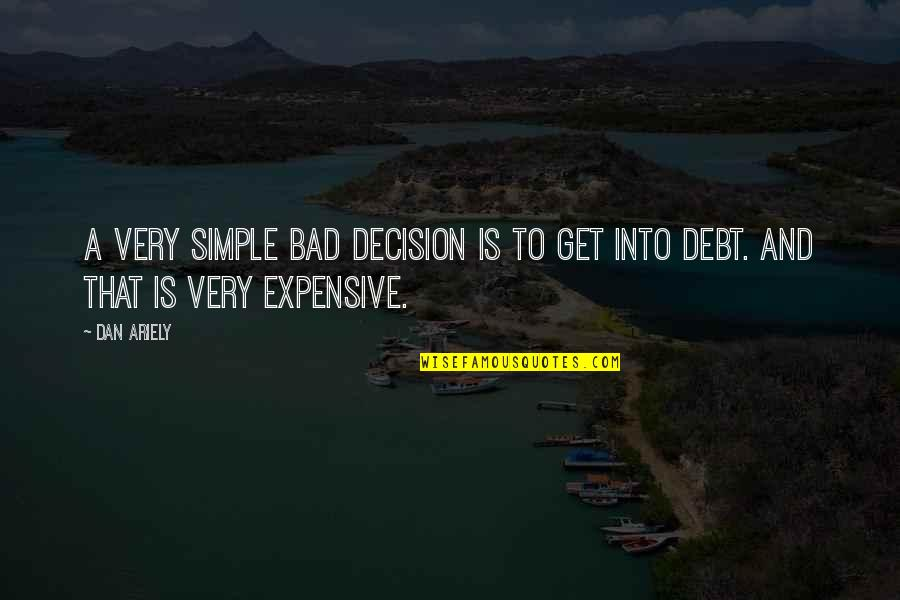 Ariely Quotes By Dan Ariely: A very simple bad decision is to get