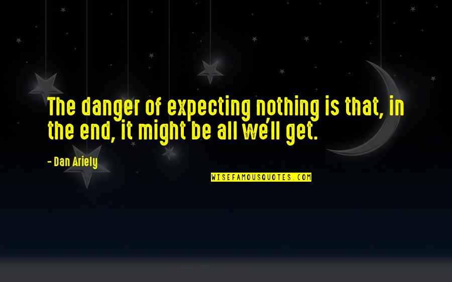 Ariely Quotes By Dan Ariely: The danger of expecting nothing is that, in