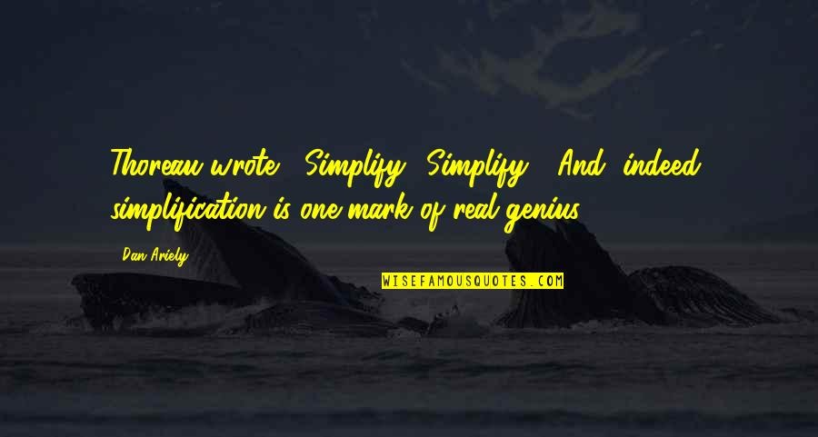 "Ariely Quotes By Dan Ariely: Thoreau wrote, ""Simplify! Simplify!"" And, indeed, simplification is"