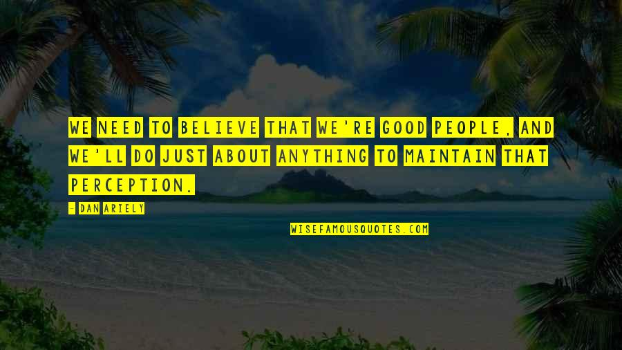 Ariely Quotes By Dan Ariely: We need to believe that we're good people,