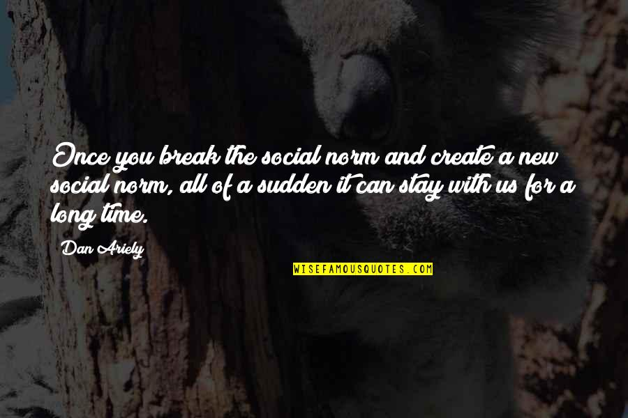 Ariely Quotes By Dan Ariely: Once you break the social norm and create