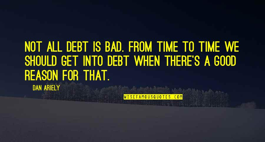 Ariely Quotes By Dan Ariely: Not all debt is bad. From time to