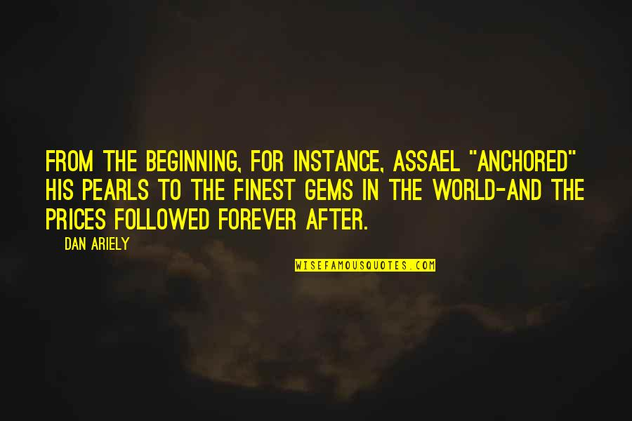 "Ariely Quotes By Dan Ariely: From the beginning, for instance, Assael ""anchored"" his"