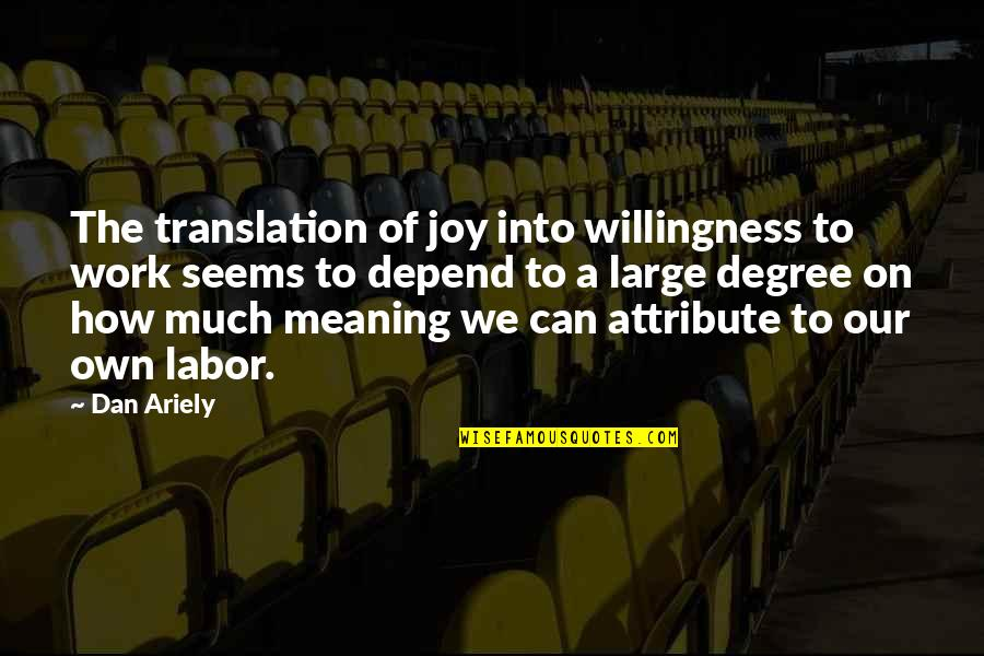 Ariely Quotes By Dan Ariely: The translation of joy into willingness to work
