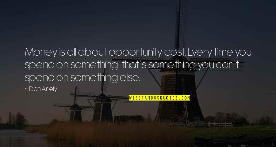 Ariely Quotes By Dan Ariely: Money is all about opportunity cost. Every time