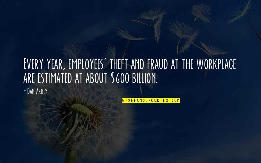 Ariely Quotes By Dan Ariely: Every year, employees' theft and fraud at the
