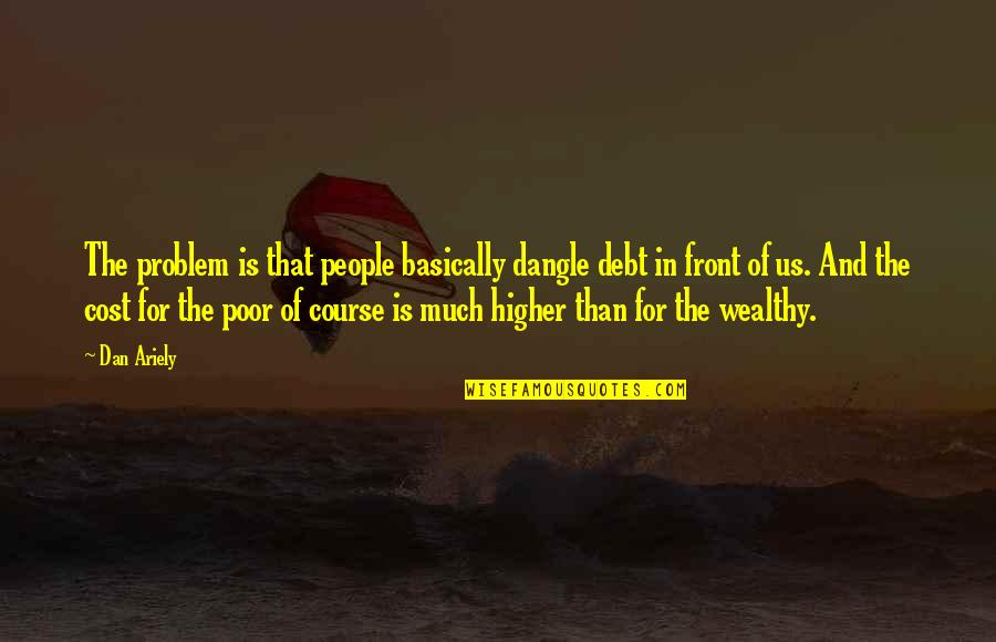 Ariely Quotes By Dan Ariely: The problem is that people basically dangle debt