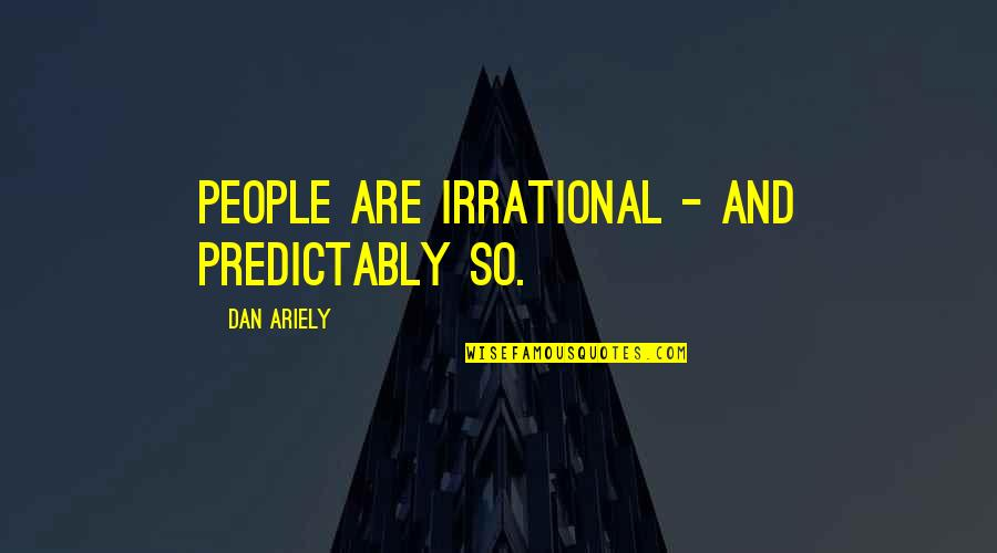 Ariely Quotes By Dan Ariely: People are irrational - and predictably so.