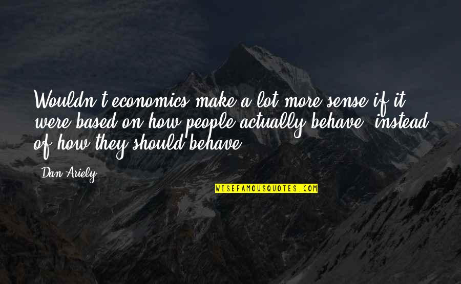 Ariely Quotes By Dan Ariely: Wouldn't economics make a lot more sense if