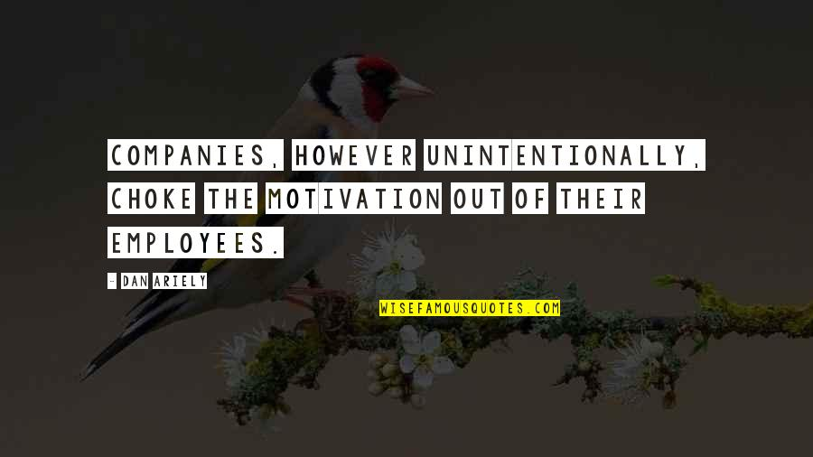 Ariely Quotes By Dan Ariely: Companies, however unintentionally, choke the motivation out of