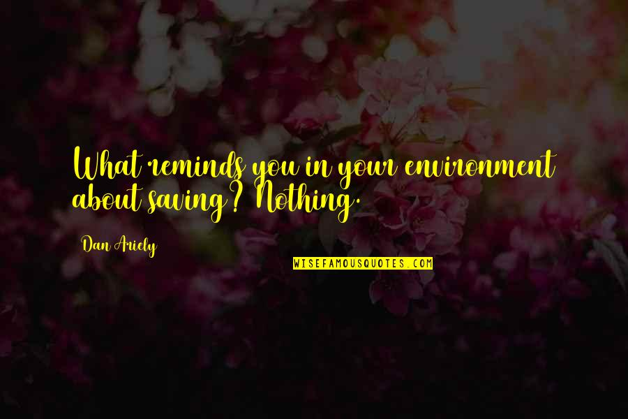 Ariely Quotes By Dan Ariely: What reminds you in your environment about saving?