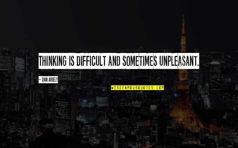 Ariely Quotes By Dan Ariely: Thinking is difficult and sometimes unpleasant.