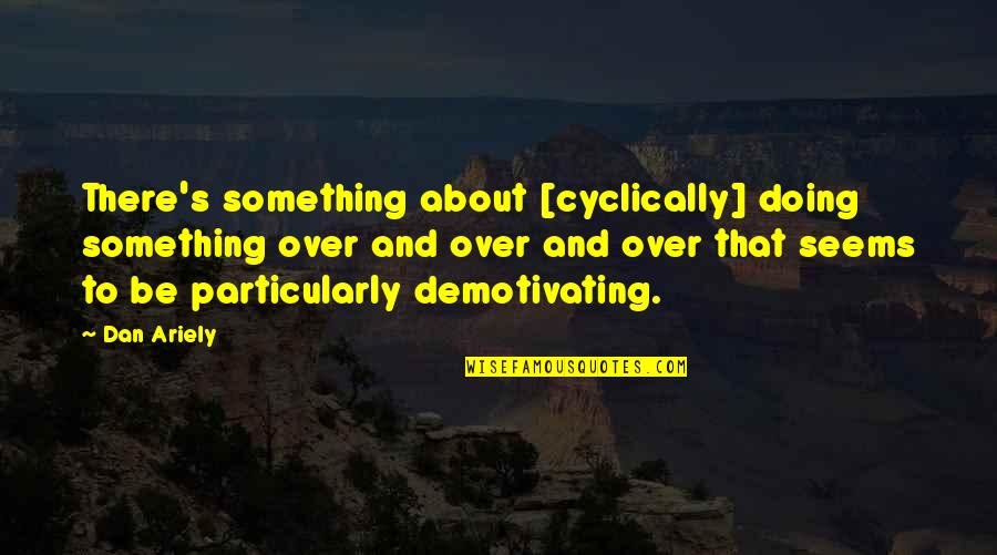 Ariely Quotes By Dan Ariely: There's something about [cyclically] doing something over and