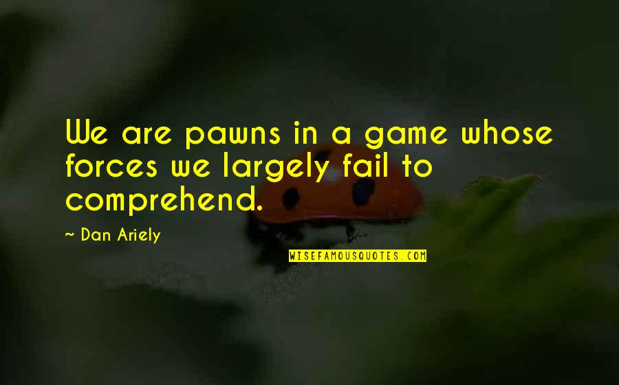 Ariely Quotes By Dan Ariely: We are pawns in a game whose forces