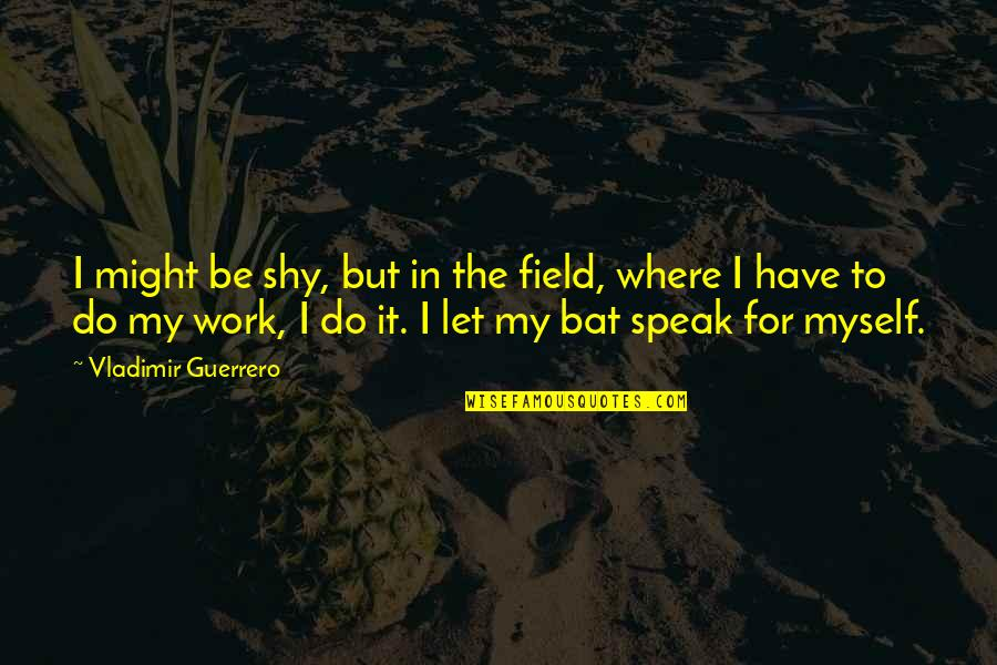 Aries Females Quotes By Vladimir Guerrero: I might be shy, but in the field,