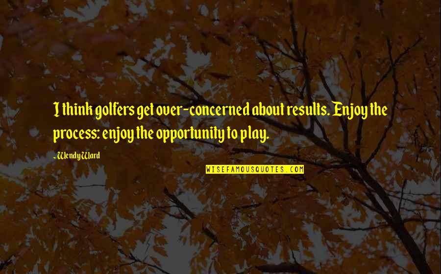 Aries Females Quotes By Wendy Ward: I think golfers get over-concerned about results. Enjoy