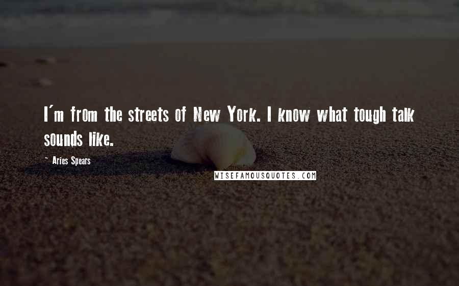 Aries Spears quotes: I'm from the streets of New York. I know what tough talk sounds like.