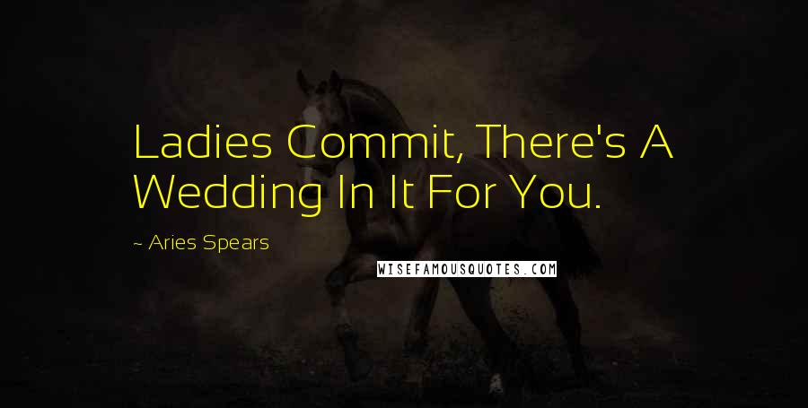 Aries Spears quotes: Ladies Commit, There's A Wedding In It For You.