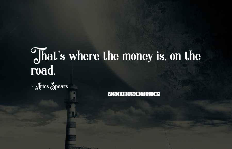 Aries Spears quotes: That's where the money is, on the road.