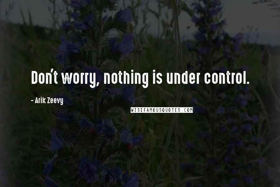 Arik Zeevy quotes: Don't worry, nothing is under control.